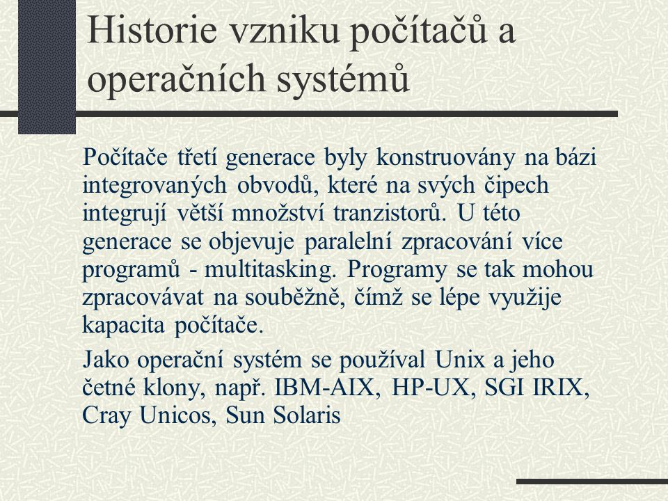 Historie vzniku počítačů a operačních systémů Počítače třetí generace byly konstruovány na bázi integrovaných obvodů, které na svých čipech integrují