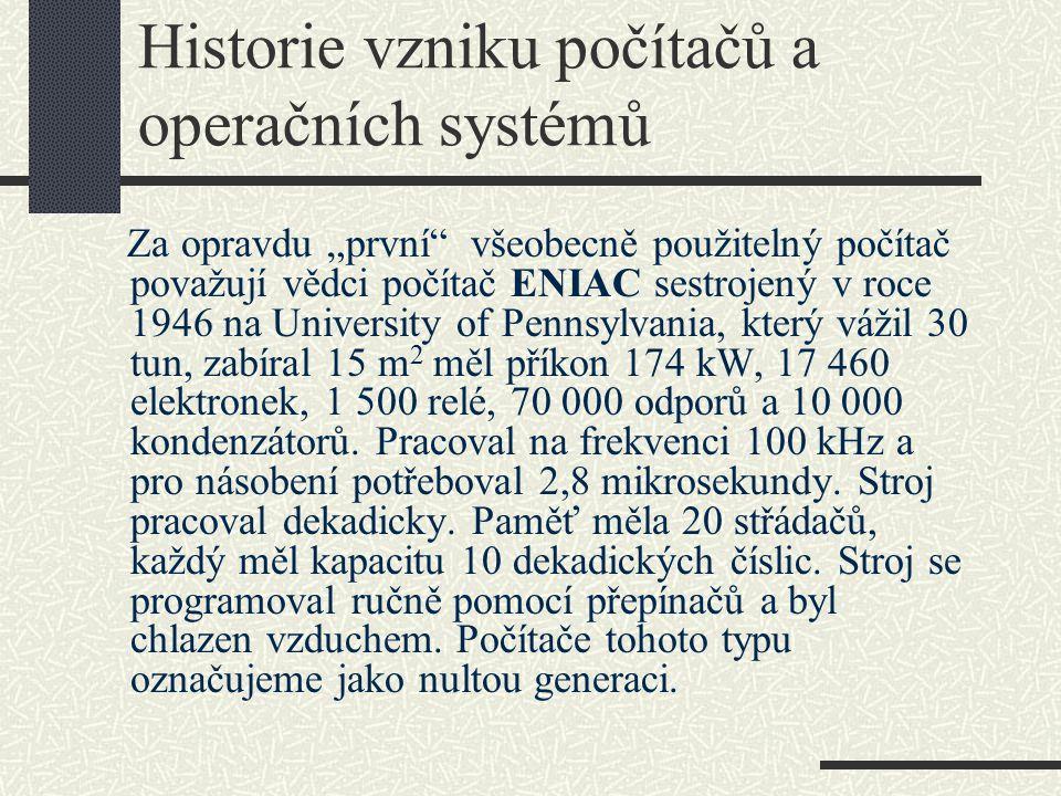 """Historie vzniku počítačů a operačních systémů Za opravdu """"první"""" všeobecně použitelný počítač považují vědci počítač ENIAC sestrojený v roce 1946 na U"""