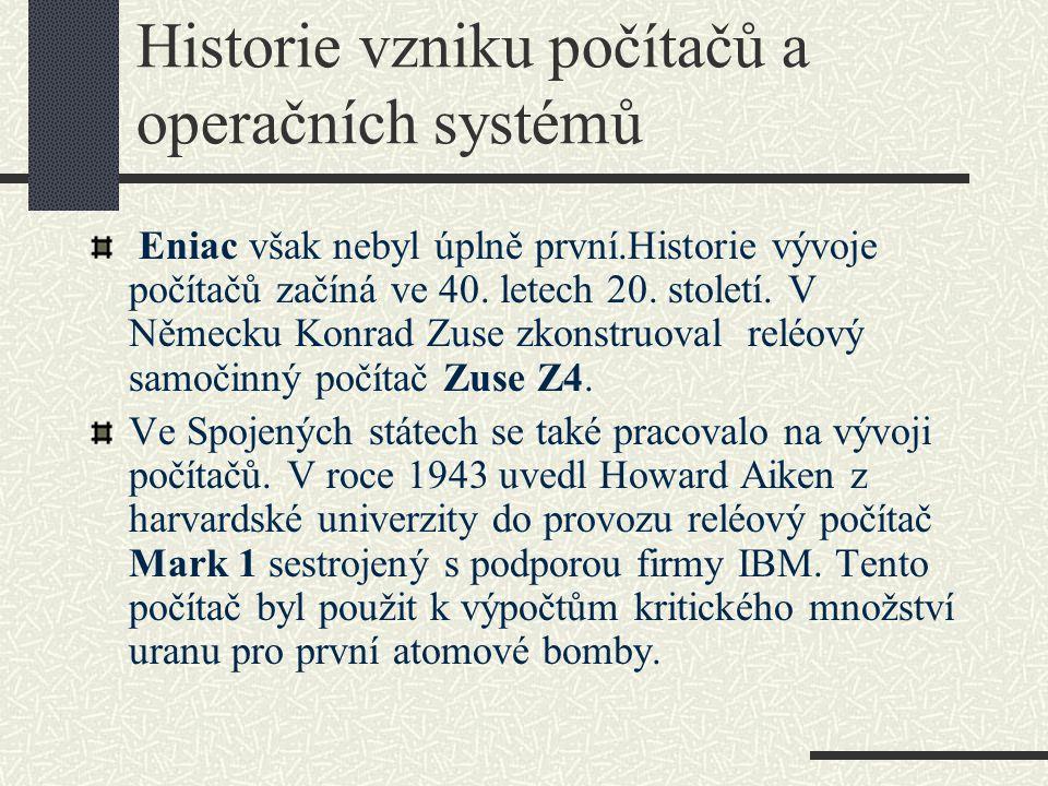 Historie vzniku počítačů a operačních systémů Eniac však nebyl úplně první.Historie vývoje počítačů začíná ve 40. letech 20. století. V Německu Konrad