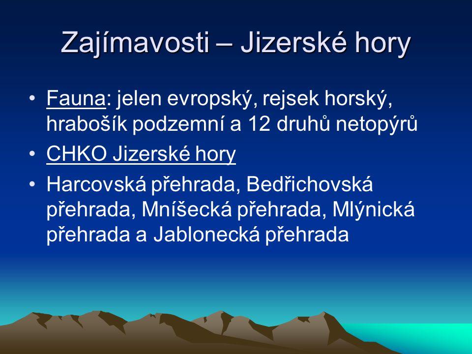 Zajímavosti – Jizerské hory Fauna: jelen evropský, rejsek horský, hrabošík podzemní a 12 druhů netopýrů CHKO Jizerské hory Harcovská přehrada, Bedřichovská přehrada, Mníšecká přehrada, Mlýnická přehrada a Jablonecká přehrada
