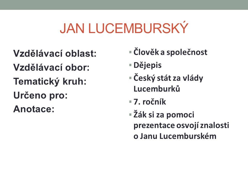 JAN LUCEMBURSKÝ Vzdělávací oblast: Vzdělávací obor: Tematický kruh: Určeno pro: Anotace:  Člověk a společnost  Dějepis  Český stát za vlády Lucemburků  7.