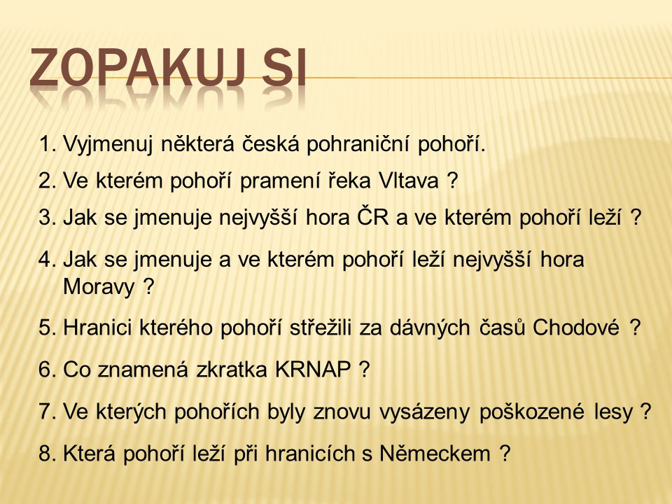 1. Vyjmenuj některá česká pohraniční pohoří. 2. Ve kterém pohoří pramení řeka Vltava ? 3. Jak se jmenuje nejvyšší hora ČR a ve kterém pohoří leží ? 4.