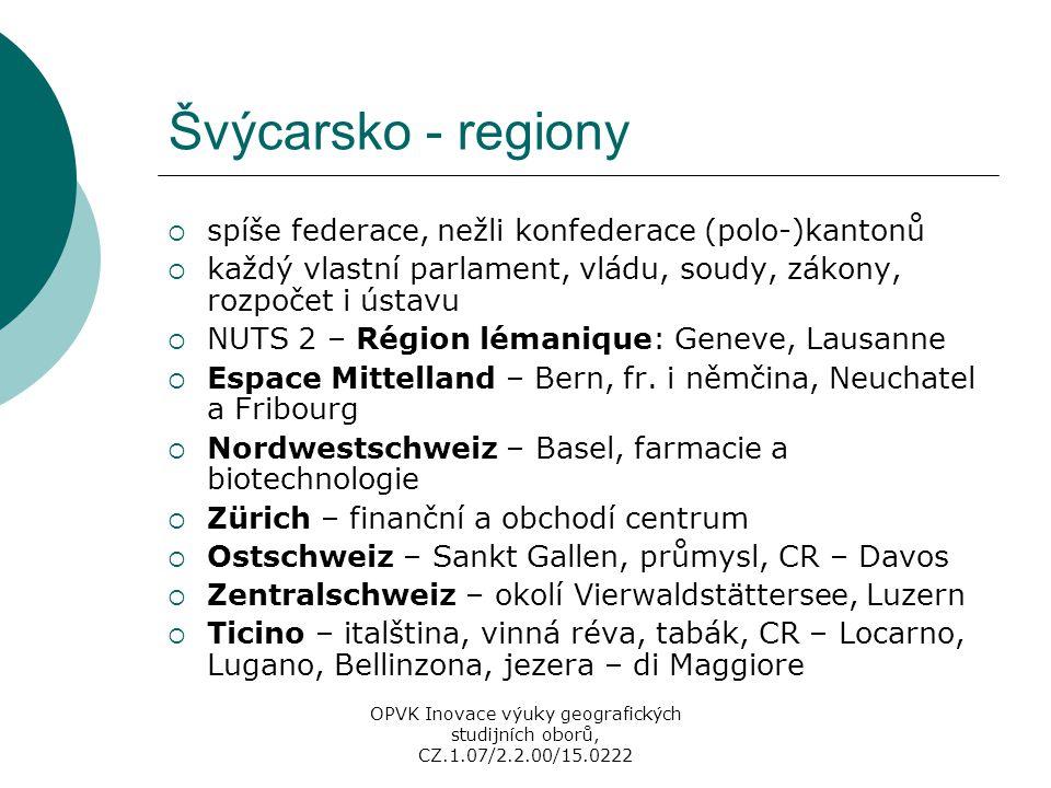 Lichtenštejnsko  knížectví  se Švýcarskem má celní i měnovou unii  Vaduz – finanční středisko  němčina, římskokatolické náboženství  liberální daňové zákony, finanční ráj, profituje z trvalých pobytů bohatých lidí  cestovní ruch, emise zvláštních známek, ale i využívání technologií s vysokou přidanou hodnotou  podobně jako Švýcarsko má velmi důležitou dopravní polohu  více než 30 % obyvatel jsou cizinci OPVK Inovace výuky geografických studijních oborů, CZ.1.07/2.2.00/15.0222