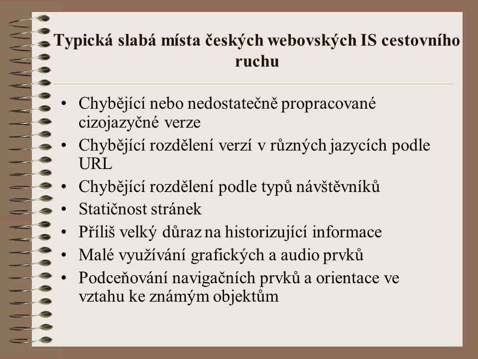"""Typická slabá místa českých webovských IS cestovního ruchu Malá vzájemná propojenost stránek – v textu i v tematicky tříděných """"odkazovnících Neexistence důsledně integrujícího celostátního projektu Téměř absence kvalitních mapových podkladů Nevyužívání tematických map Nedostatek komunikace s návštěvníkem, s tím souvisí také převažující popisnost stránek Nedostatečná grafická úroveň, nevyhovující design"""