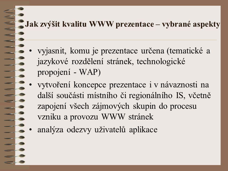 Jak zvýšit kvalitu WWW prezentace – vybrané aspekty vyjasnit, komu je prezentace určena (tematické a jazykové rozdělení stránek, technologické propojení - WAP) vytvoření koncepce prezentace i v návaznosti na další součásti místního či regionálního IS, včetně zapojení všech zájmových skupin do procesu vzniku a provozu WWW stránek analýza odezvy uživatelů aplikace