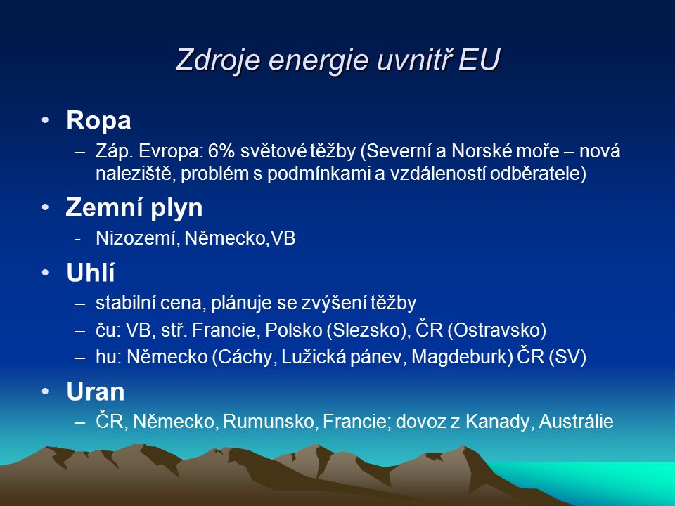 Zdroje energie uvnitř EU Ropa –Záp. Evropa: 6% světové těžby (Severní a Norské moře – nová naleziště, problém s podmínkami a vzdáleností odběratele) Z