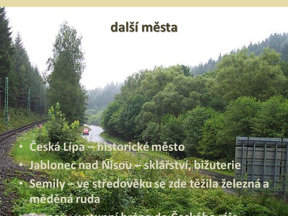 další města Česká Lípa – historické město Jablonec nad Nisou – sklářství, bižuterie Semily – ve středověku se zde těžila železná a měděná ruda Turnov