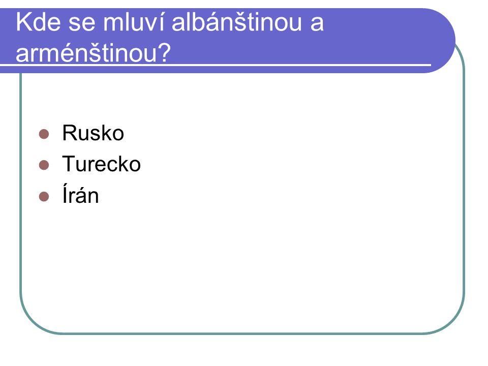 Kde se mluví albánštinou a arménštinou? Rusko Turecko Írán