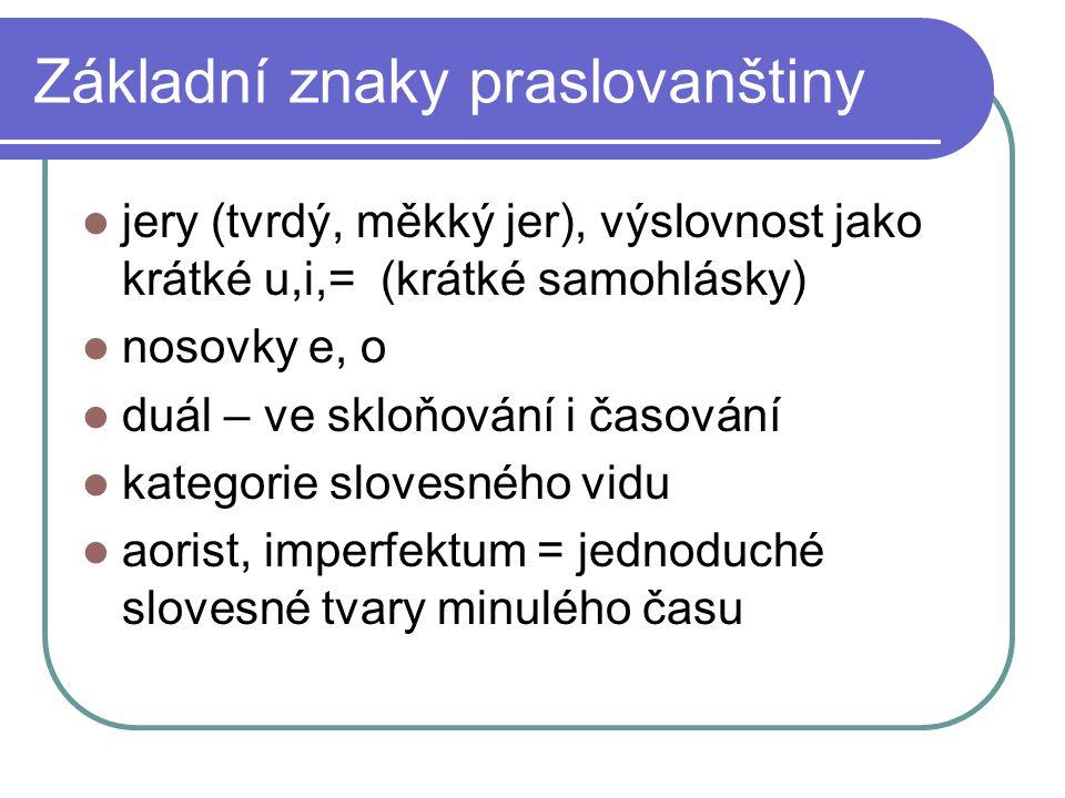 Základní znaky praslovanštiny jery (tvrdý, měkký jer), výslovnost jako krátké u,i,= (krátké samohlásky) nosovky e, o duál – ve skloňování i časování k