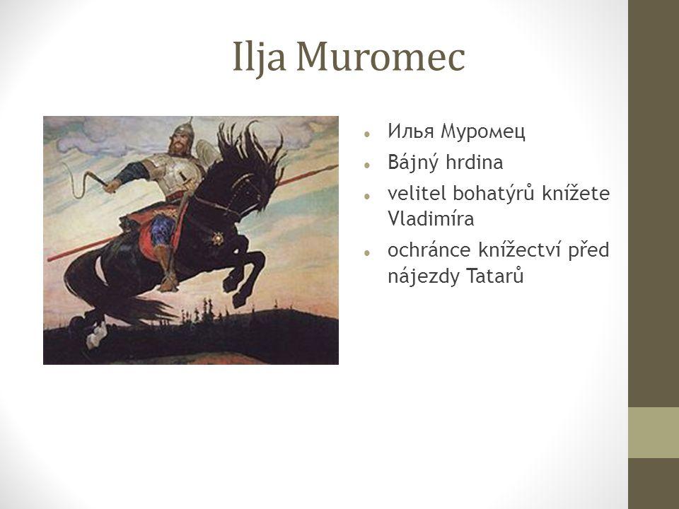 Ilja Muromec Илья Муромец Bájný hrdina velitel bohatýrů knížete Vladimíra ochránce knížectví před nájezdy Tatarů