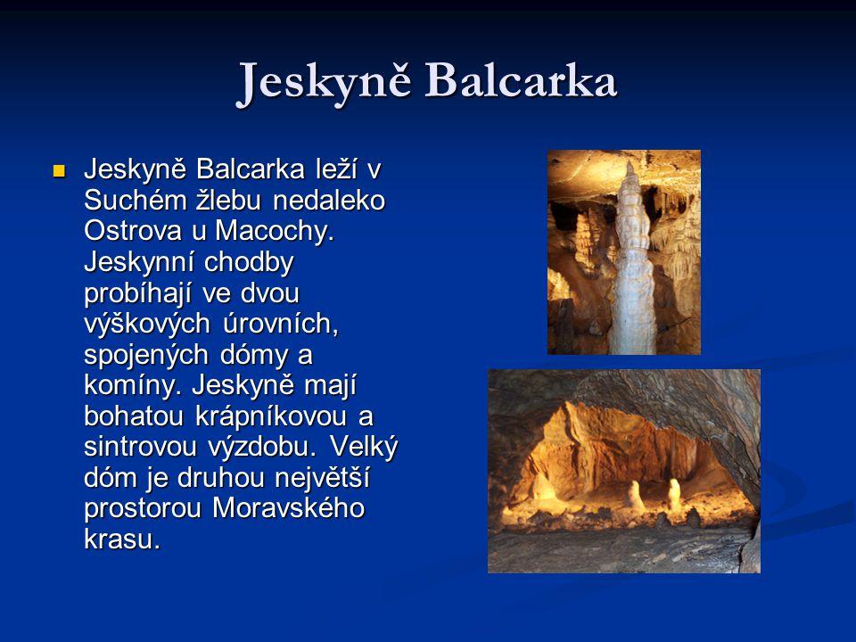 Jeskyně Balcarka Jeskyně Balcarka leží v Suchém žlebu nedaleko Ostrova u Macochy. Jeskynní chodby probíhají ve dvou výškových úrovních, spojených dómy