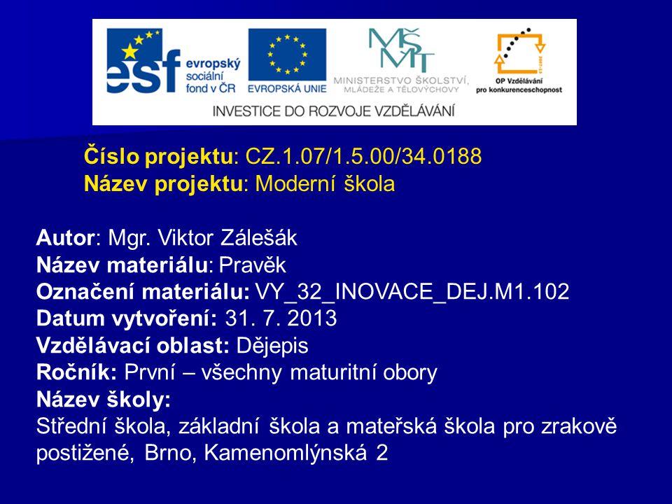 Číslo projektu: CZ.1.07/1.5.00/34.0188 Název projektu: Moderní škola Autor: Mgr. Viktor Zálešák Název materiálu: Pravěk Označení materiálu: VY_32_INOV