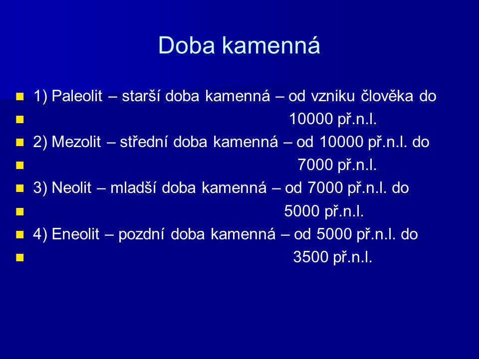 Doba kamenná 1) Paleolit – starší doba kamenná – od vzniku člověka do 10000 př.n.l. 2) Mezolit – střední doba kamenná – od 10000 př.n.l. do 7000 př.n.