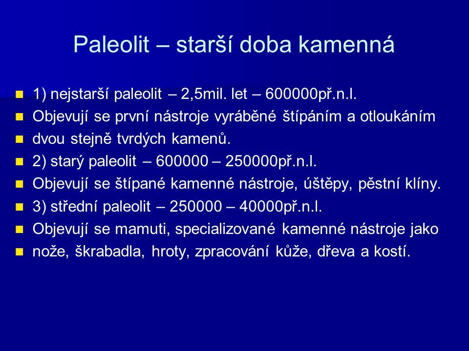 Paleolit – starší doba kamenná 1) nejstarší paleolit – 2,5mil. let – 600000př.n.l. Objevují se první nástroje vyráběné štípáním a otloukáním dvou stej