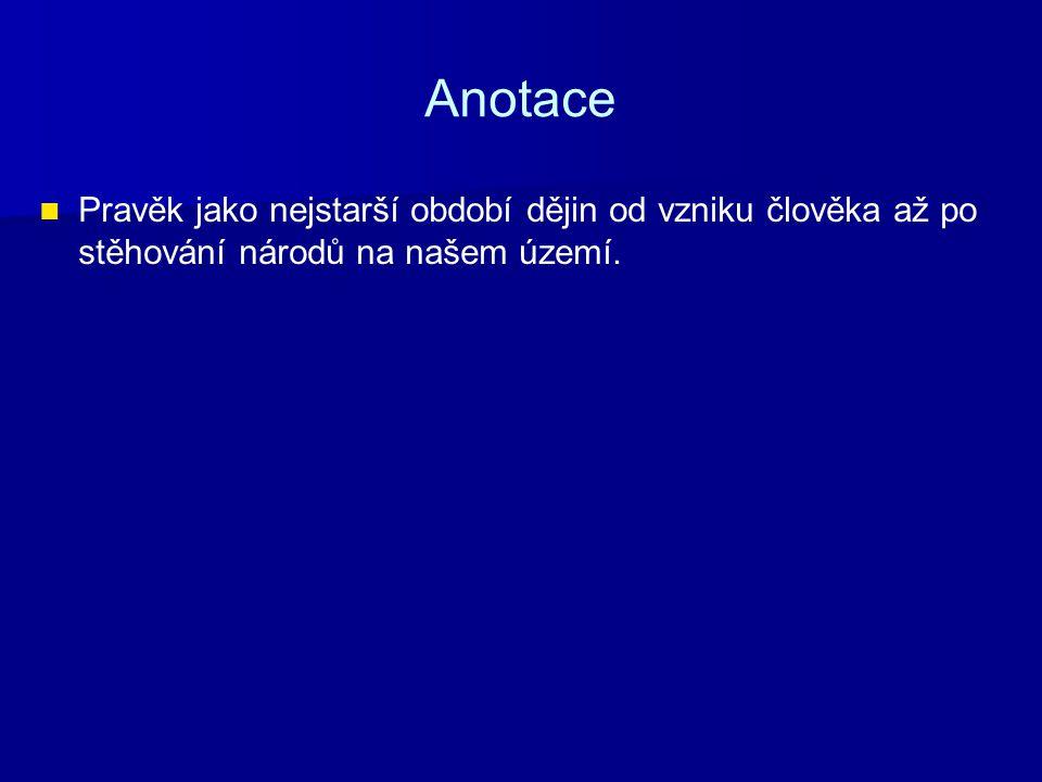 Anotace Pravěk jako nejstarší období dějin od vzniku člověka až po stěhování národů na našem území.