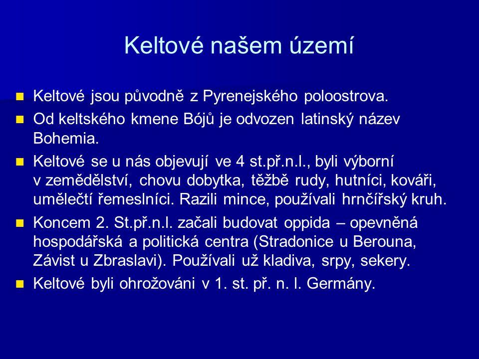 Keltové našem území Keltové jsou původně z Pyrenejského poloostrova. Od keltského kmene Bójů je odvozen latinský název Bohemia. Keltové se u nás objev