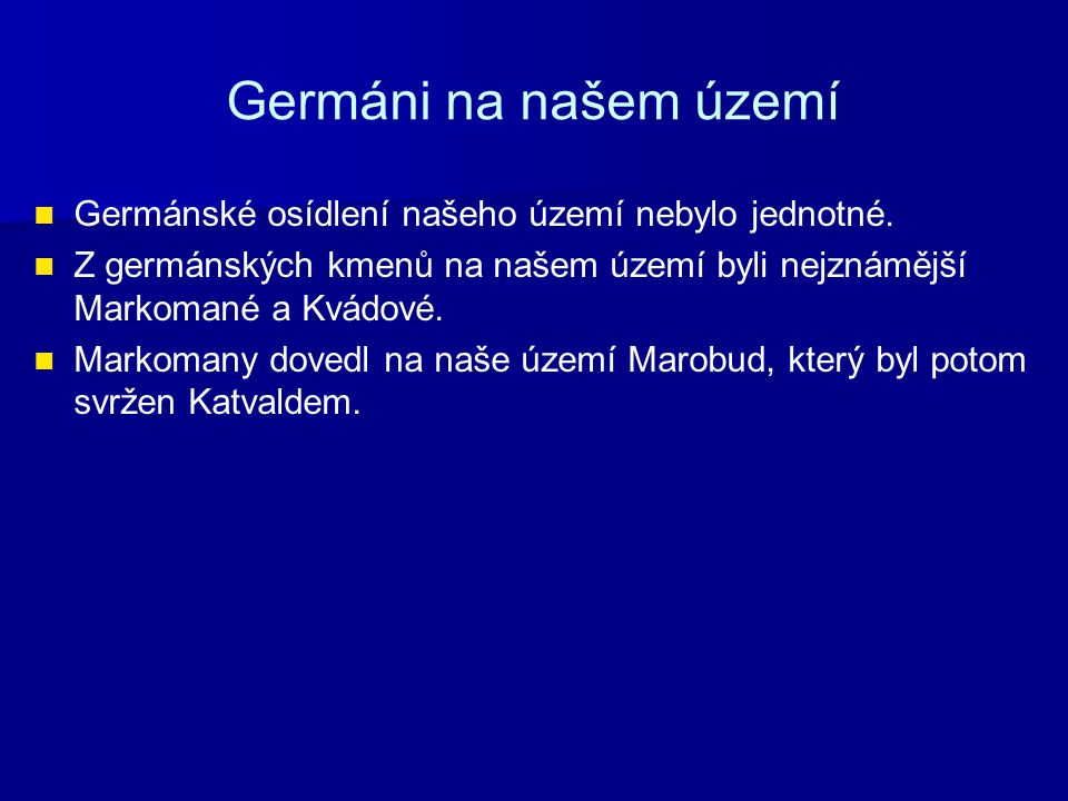 Germáni na našem území Germánské osídlení našeho území nebylo jednotné. Z germánských kmenů na našem území byli nejznámější Markomané a Kvádové. Marko