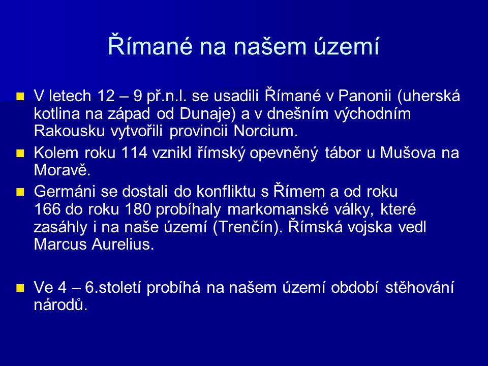 Římané na našem území V letech 12 – 9 př.n.l. se usadili Římané v Panonii (uherská kotlina na západ od Dunaje) a v dnešním východním Rakousku vytvořil