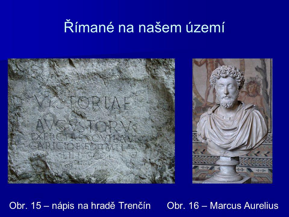 Římané na našem území Obr. 15 – nápis na hradě Trenčín Obr. 16 – Marcus Aurelius