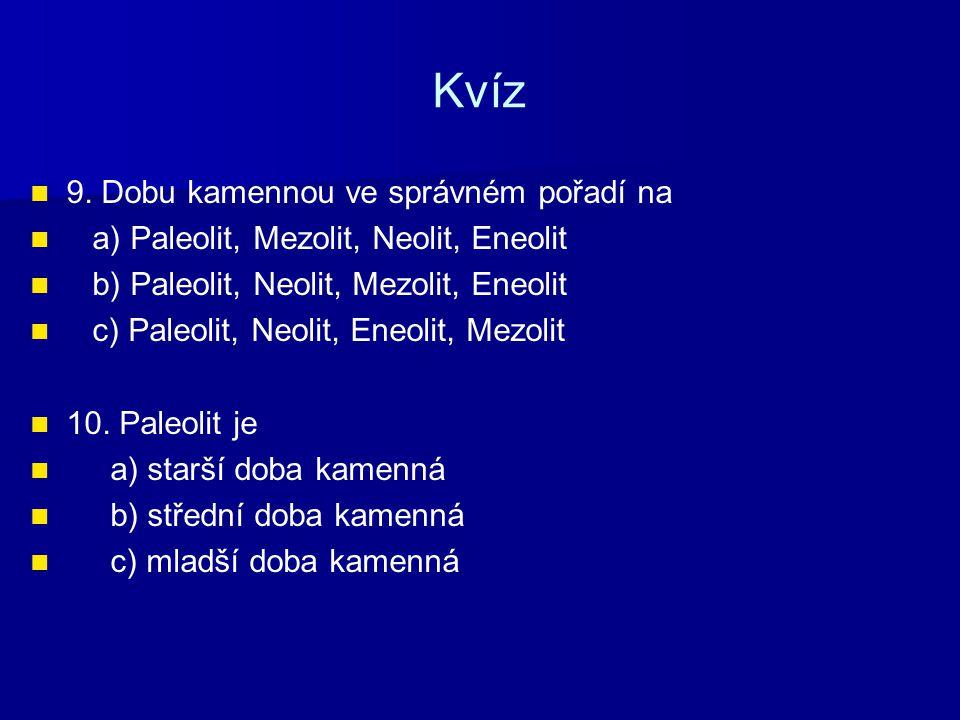 Kvíz 9. Dobu kamennou ve správném pořadí na a) Paleolit, Mezolit, Neolit, Eneolit b) Paleolit, Neolit, Mezolit, Eneolit c) Paleolit, Neolit, Eneolit,