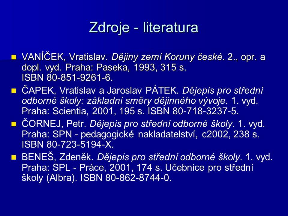 Zdroje - literatura VANÍČEK, Vratislav. Dějiny zemí Koruny české. 2., opr. a dopl. vyd. Praha: Paseka, 1993, 315 s. ISBN 80-851-9261-6. VANÍČEK, Vrati