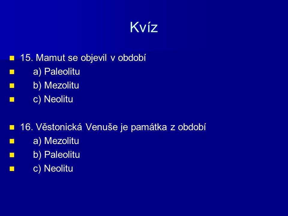 Kvíz 15. Mamut se objevil v období a) Paleolitu b) Mezolitu c) Neolitu 16. Věstonická Venuše je památka z období a) Mezolitu b) Paleolitu c) Neolitu