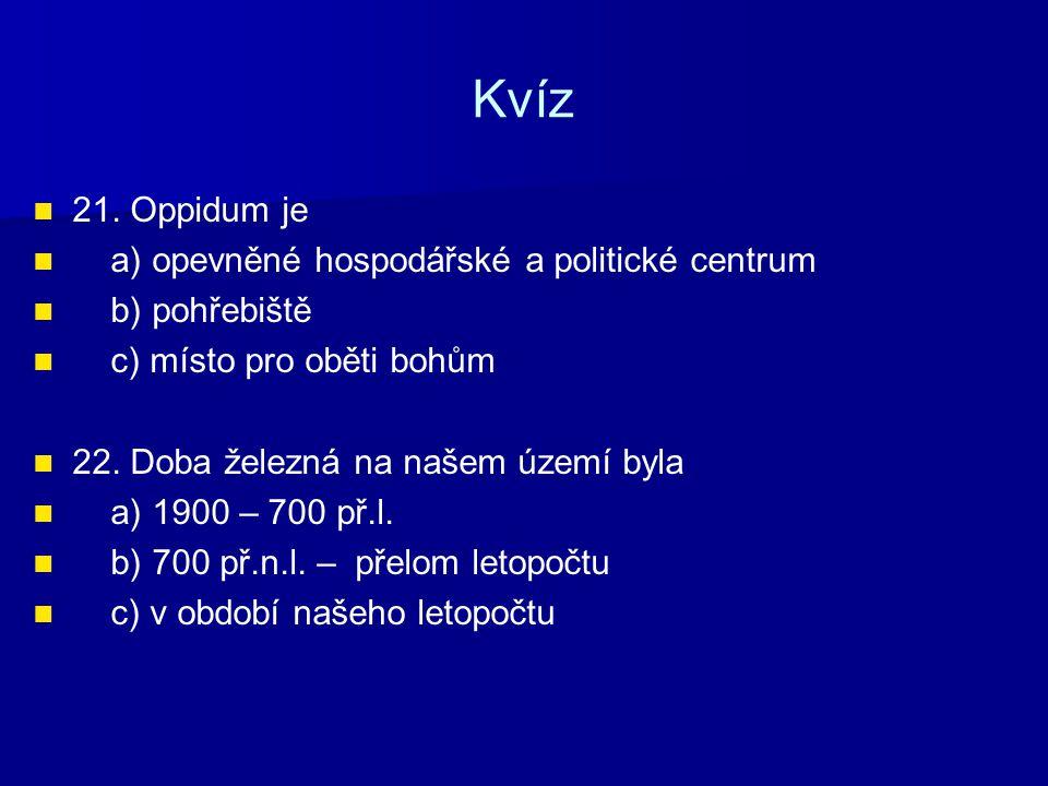 Kvíz 21. Oppidum je a) opevněné hospodářské a politické centrum b) pohřebiště c) místo pro oběti bohům 22. Doba železná na našem území byla a) 1900 –