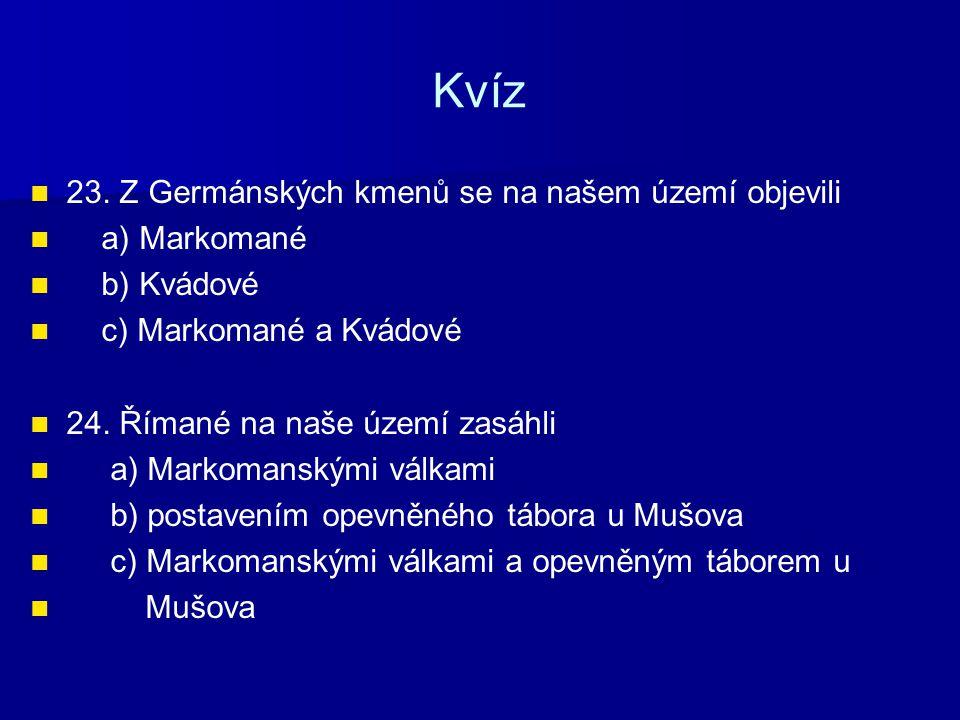 Kvíz 23. Z Germánských kmenů se na našem území objevili a) Markomané b) Kvádové c) Markomané a Kvádové 24. Římané na naše území zasáhli a) Markomanský