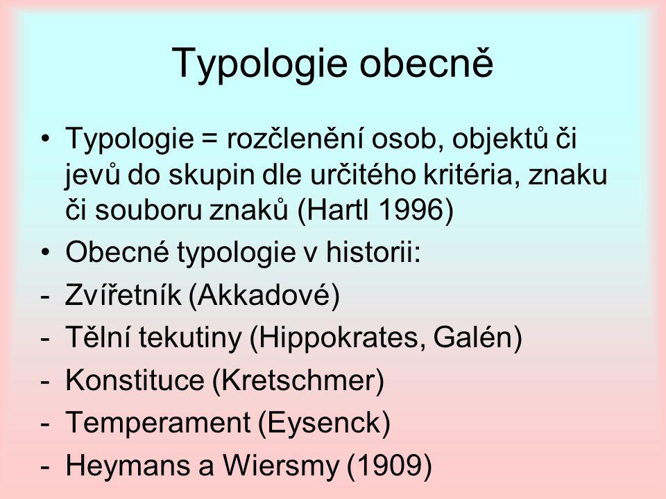 Typologie obecně Typologie = rozčlenění osob, objektů či jevů do skupin dle určitého kritéria, znaku či souboru znaků (Hartl 1996) Obecné typologie v historii: -Zvířetník (Akkadové) -Tělní tekutiny (Hippokrates, Galén) -Konstituce (Kretschmer) -Temperament (Eysenck) -Heymans a Wiersmy (1909)