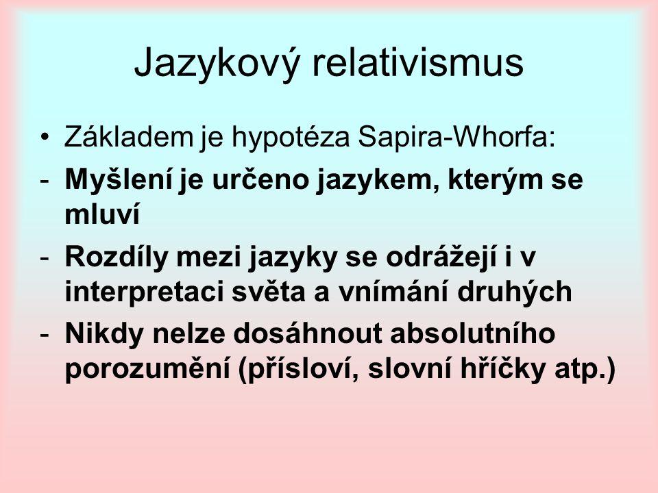Jazykový relativismus Základem je hypotéza Sapira-Whorfa: -Myšlení je určeno jazykem, kterým se mluví -Rozdíly mezi jazyky se odrážejí i v interpretac