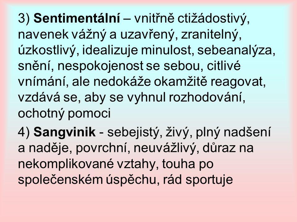 3) Sentimentální – vnitřně ctižádostivý, navenek vážný a uzavřený, zranitelný, úzkostlivý, idealizuje minulost, sebeanalýza, snění, nespokojenost se sebou, citlivé vnímání, ale nedokáže okamžitě reagovat, vzdává se, aby se vyhnul rozhodování, ochotný pomoci 4) Sangvinik - sebejistý, živý, plný nadšení a naděje, povrchní, neuvážlivý, důraz na nekomplikované vztahy, touha po společenském úspěchu, rád sportuje