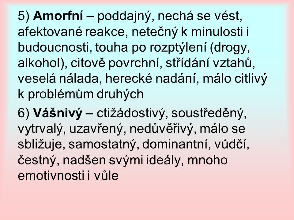 5) Amorfní – poddajný, nechá se vést, afektované reakce, netečný k minulosti i budoucnosti, touha po rozptýlení (drogy, alkohol), citově povrchní, stř
