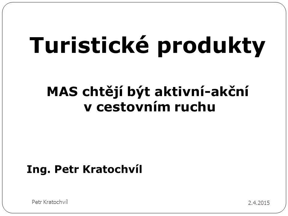 Turistické produkty MAS chtějí být aktivní-akční v cestovním ruchu 2.4.2015 Petr Kratochvíl Ing. Petr Kratochvíl