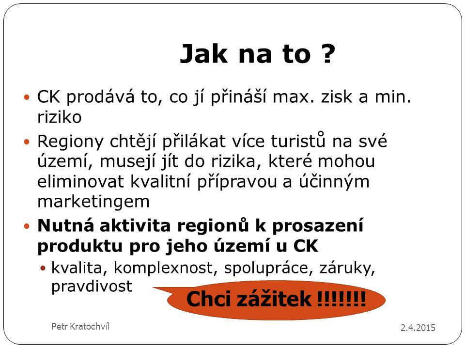 Jak na to ? 2.4.2015 Petr Kratochvíl CK prodává to, co jí přináší max. zisk a min. riziko Regiony chtějí přilákat více turistů na své území, musejí jí