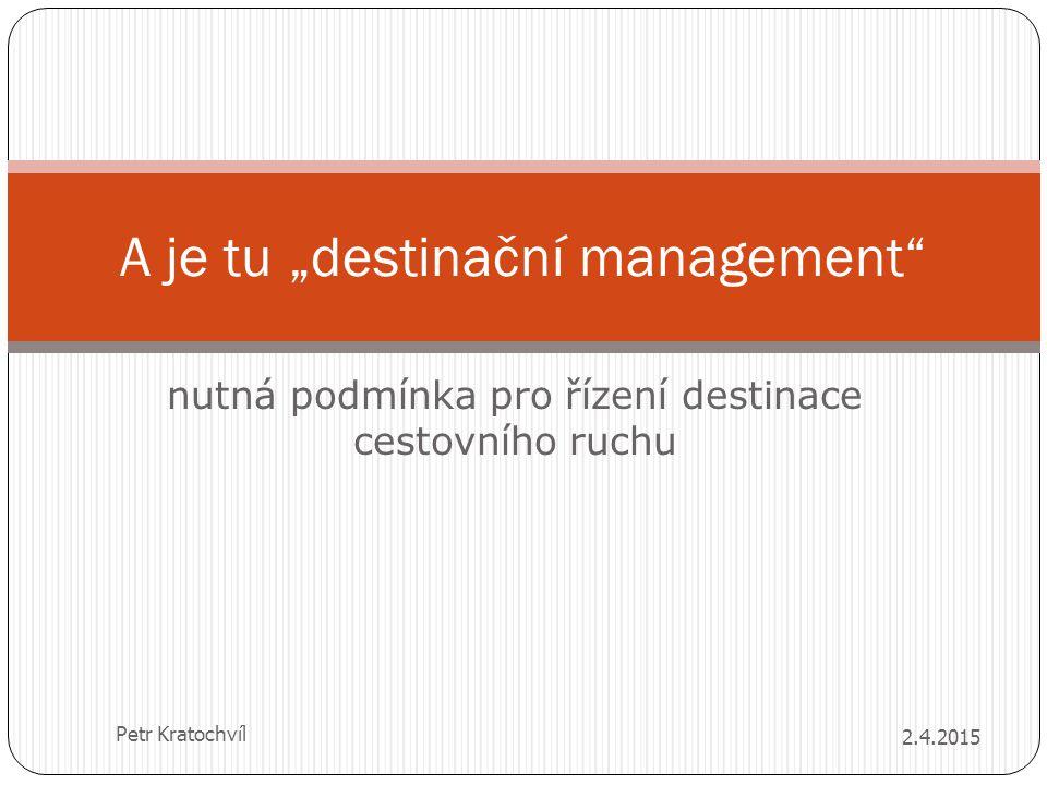 """A je tu """"destinační management"""" nutná podmínka pro řízení destinace cestovního ruchu 2.4.2015 Petr Kratochvíl"""