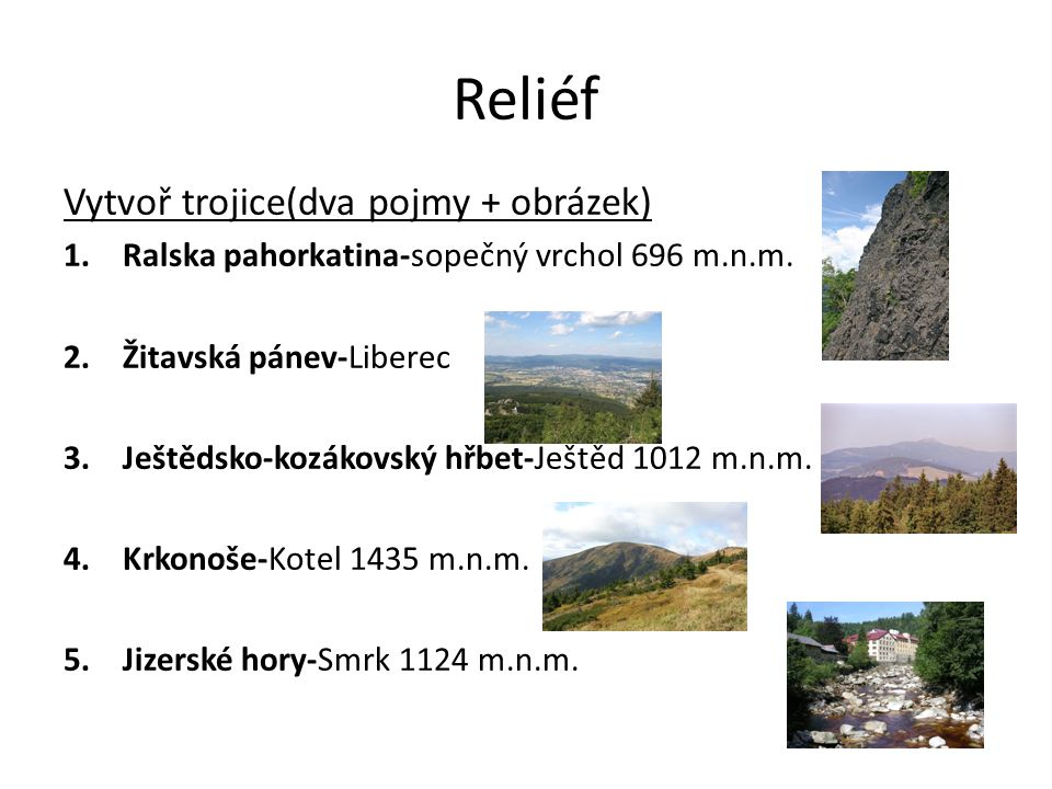 Reliéf Vytvoř trojice(dva pojmy + obrázek) 1.Ralska pahorkatina-sopečný vrchol 696 m.n.m. 2.Žitavská pánev-Liberec 3.Ještědsko-kozákovský hřbet-Ještěd