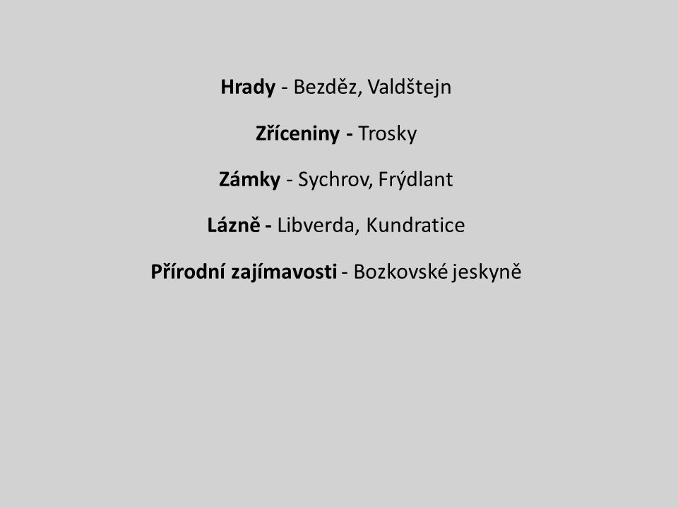 Hrady - Bezděz, Valdštejn Zříceniny - Trosky Zámky - Sychrov, Frýdlant Lázně - Libverda, Kundratice Přírodní zajímavosti - Bozkovské jeskyně