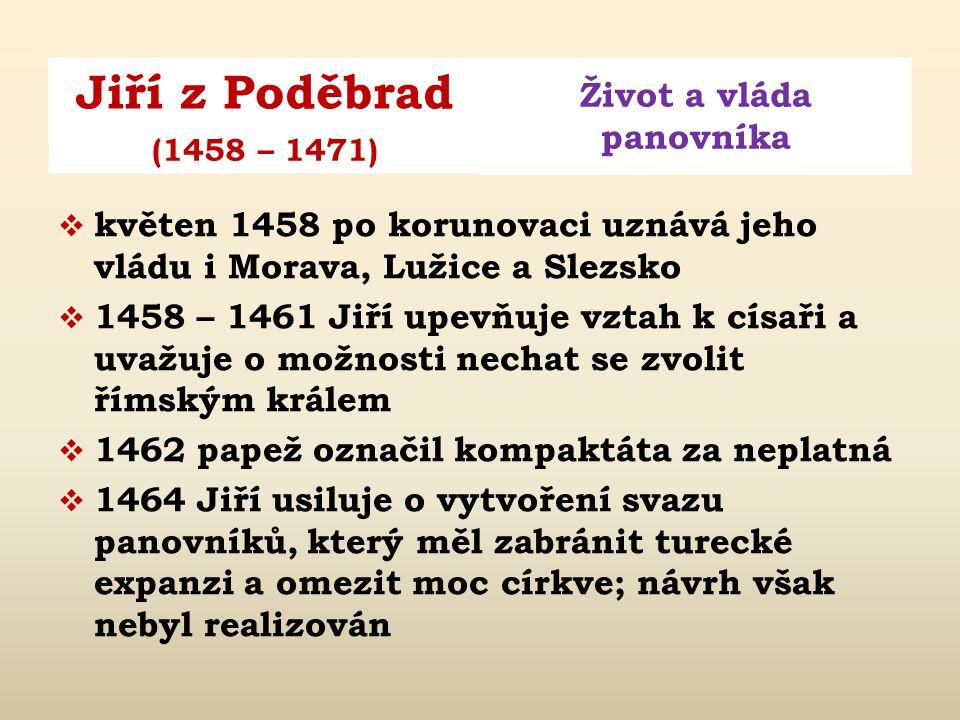 Jiří z Poděbrad Život a vláda panovníka (1458 – 1471)  1451 narození syna Hynka  1452 Jiřík zvolen zemským správcem  1453 narození dcery Anežky  1454 narození dcery Ludmily  1453 král Ladislav Pohrobek (1452 – 1457) potvrdil Jiřímu zemské správcovství (do roku 1457)  březen 1458 po smrti Ladislava sněm zvolil králem Jiříka (jako český král Jiří I.)