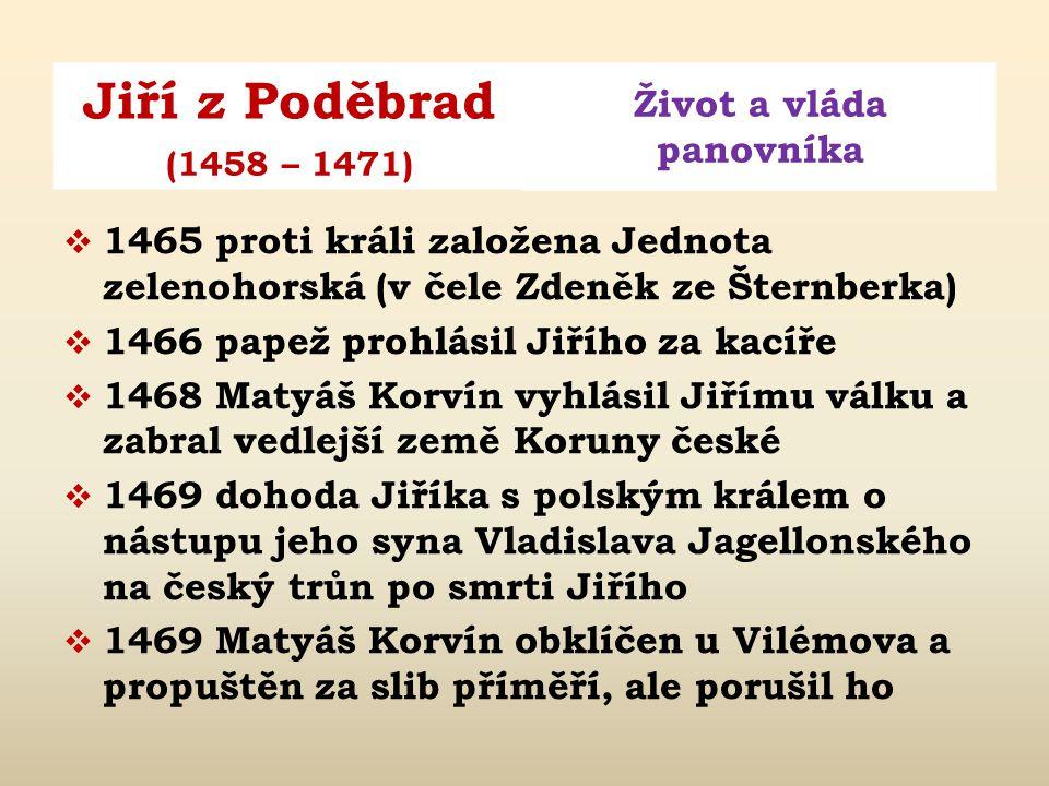 Jiří z Poděbrad Život a vláda panovníka (1458 – 1471)  květen 1458 po korunovaci uznává jeho vládu i Morava, Lužice a Slezsko  1458 – 1461 Jiří upev