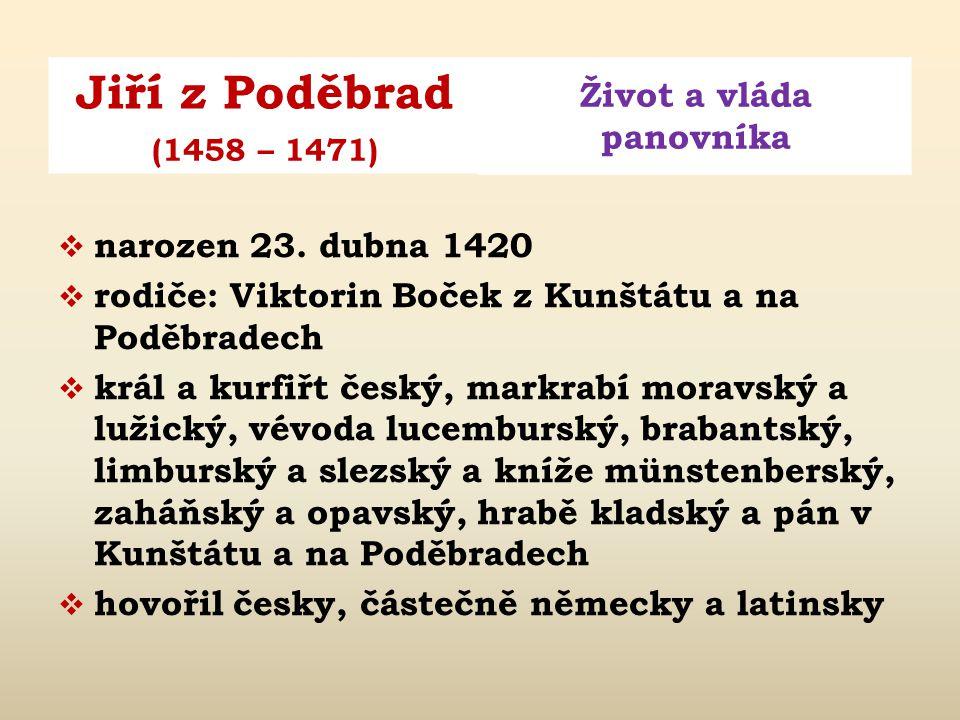 Jiří z Poděbrad Život a vláda panovníka (1458 – 1471)  narozen 23.