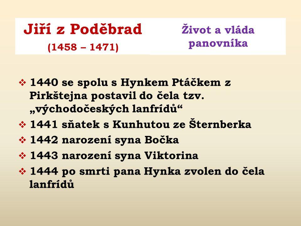 Jiří z Poděbrad Život a vláda panovníka (1458 – 1471)  narozen 23. dubna 1420  rodiče: Viktorin Boček z Kunštátu a na Poděbradech  král a kurfiřt č
