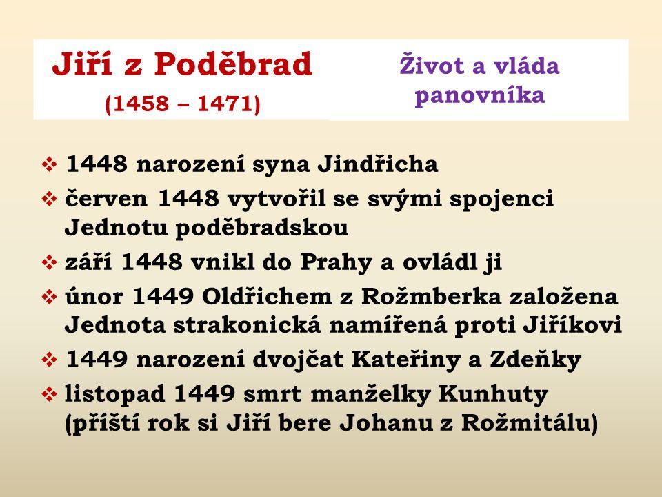 Jiří z Poděbrad Život a vláda panovníka (1458 – 1471)  v této době již velmi mocným mužem – zakoupil mnohá panství a stal se přítelem Barbory Cejské, babičky malého Ladislava Pohrobka; svatbou s Kunhutou ze Šternberka získal i podporu některých katolíků  1444 – 1448 schylovalo se v Čechách k rozhodujícímu boji mezi katolíky a kališníky  1446 narození dcery Barbory