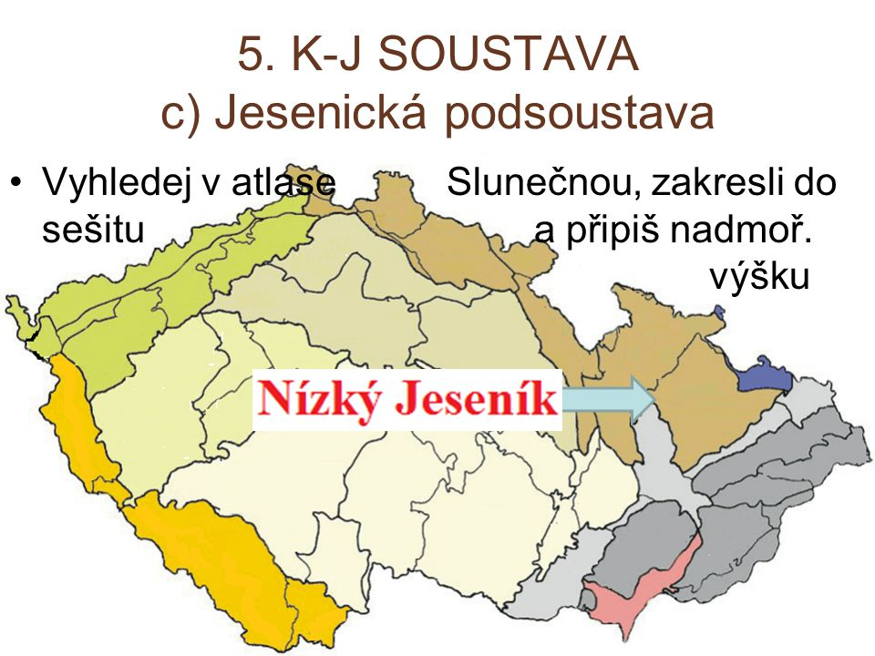 5. K-J SOUSTAVA c) Jesenická podsoustava Vyhledej v atlase Slunečnou, zakresli do sešitu a připiš nadmoř. výšku