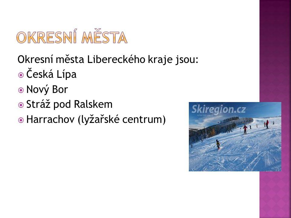 Okresní města Libereckého kraje jsou:  Česká Lípa  Nový Bor  Stráž pod Ralskem  Harrachov (lyžařské centrum)