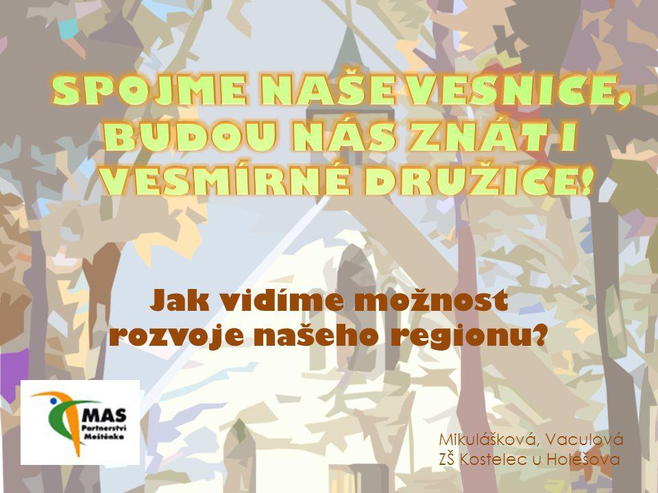 Jak vidíme možnost rozvoje našeho regionu Mikulášková, Vaculová ZŠ Kostelec u Holešova
