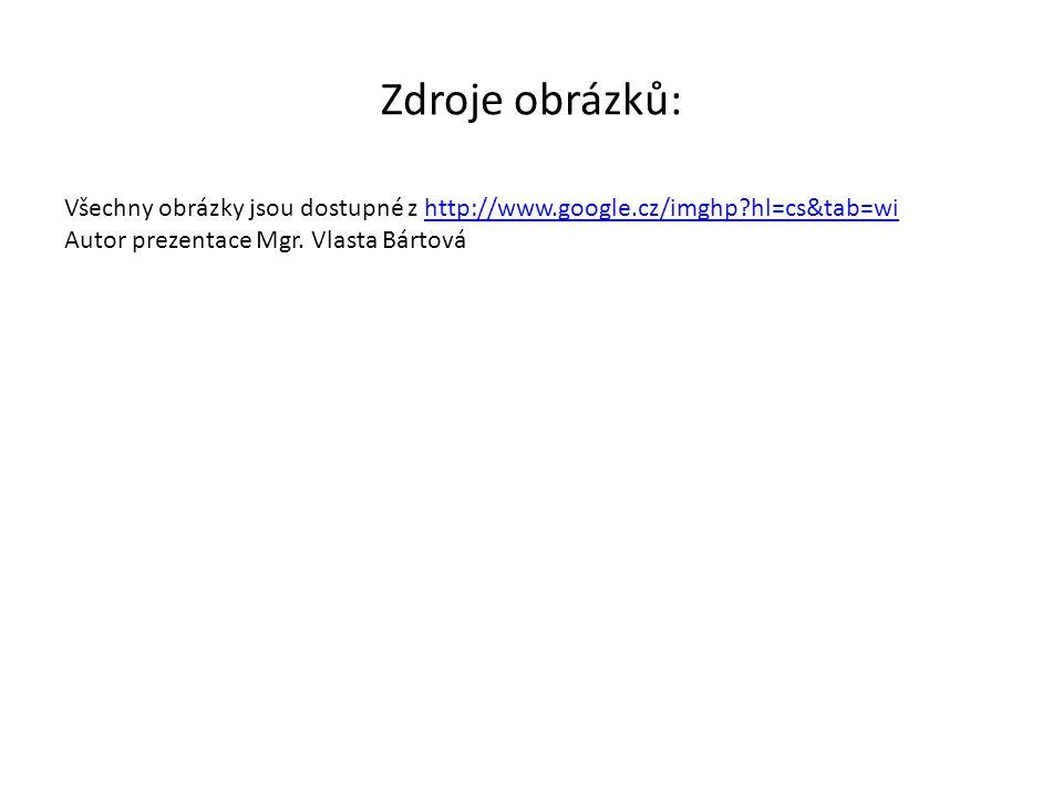 Zdroje obrázků: Všechny obrázky jsou dostupné z http://www.google.cz/imghp?hl=cs&tab=wihttp://www.google.cz/imghp?hl=cs&tab=wi Autor prezentace Mgr. V