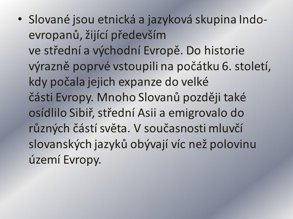 Slované jsou etnická a jazyková skupina Indo- evropanů, žijící především ve střední a východní Evropě. Do historie výrazně poprvé vstoupili na počátku