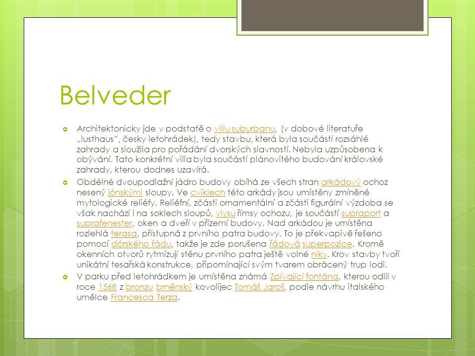 """Belveder  Architektonicky jde v podstatě o villu suburbanu, (v dobové literatuře """"lusthaus , česky letohrádek), tedy stavbu, která byla součástí rozsáhlé zahrady a sloužila pro pořádání dvorských slavností."""