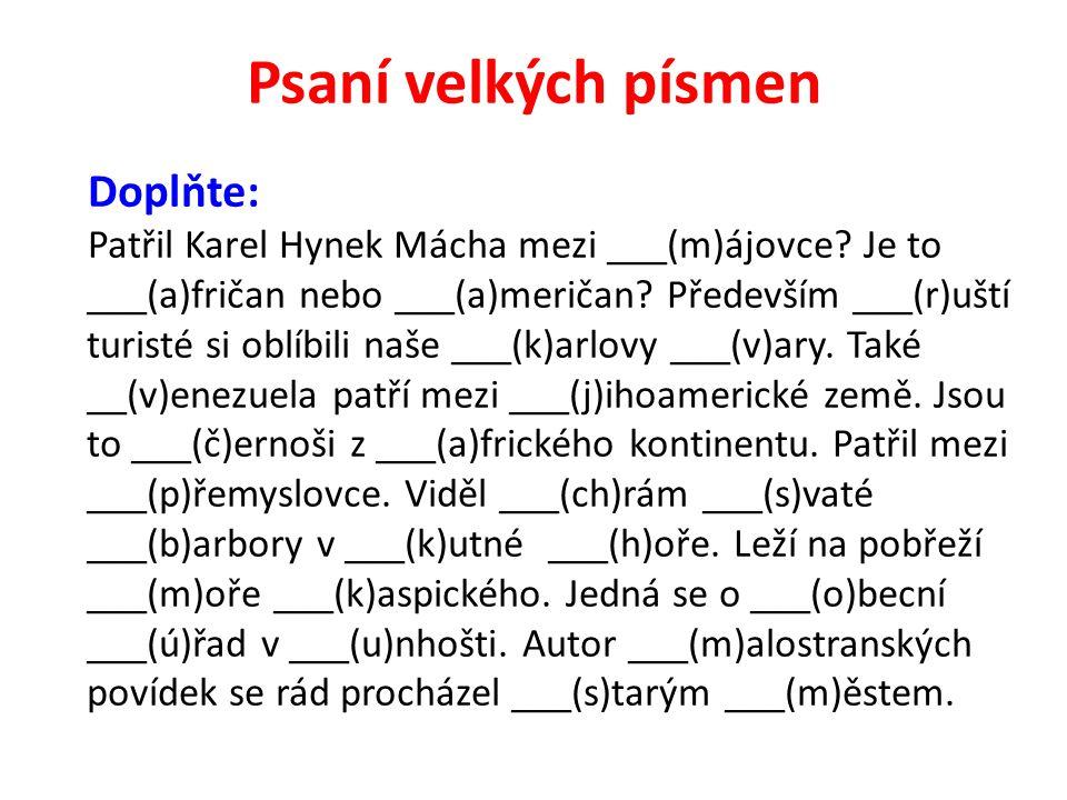 Psaní velkých písmen Doplňte: Patřil Karel Hynek Mácha mezi ___(m)ájovce? Je to ___(a)fričan nebo ___(a)meričan? Především ___(r)uští turisté si oblíb