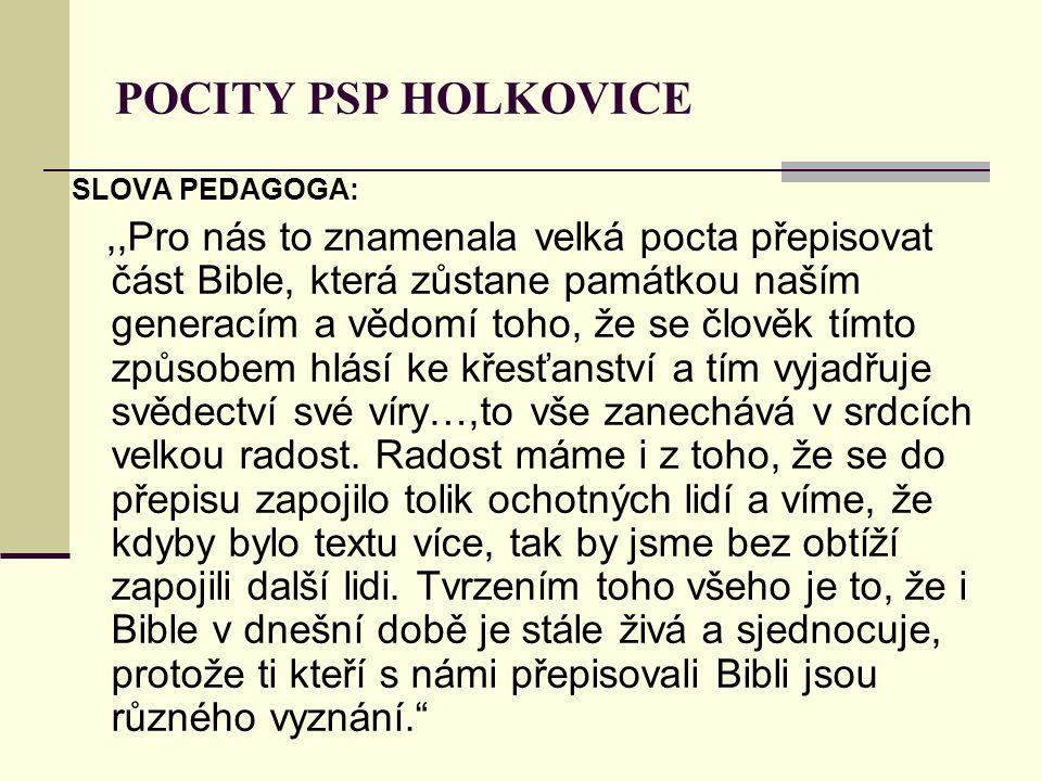 POCITY PSP HOLKOVICE SLOVA PEDAGOGA:,,Pro nás to znamenala velká pocta přepisovat část Bible, která zůstane památkou naším generacím a vědomí toho, že se člověk tímto způsobem hlásí ke křesťanství a tím vyjadřuje svědectví své víry…,to vše zanechává v srdcích velkou radost.